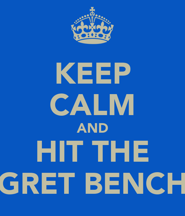 KEEP CALM AND HIT THE GRET BENCH