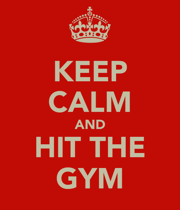 KEEP CALM AND HIT THE GYM
