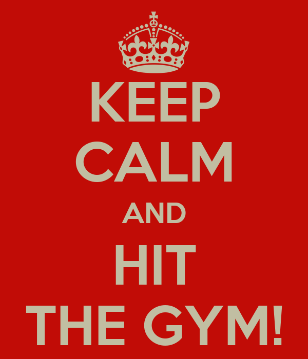 KEEP CALM AND HIT THE GYM!