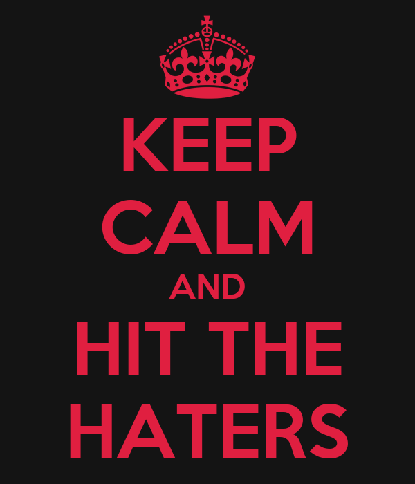 KEEP CALM AND HIT THE HATERS