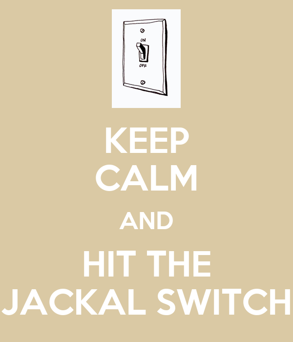 KEEP CALM AND HIT THE JACKAL SWITCH