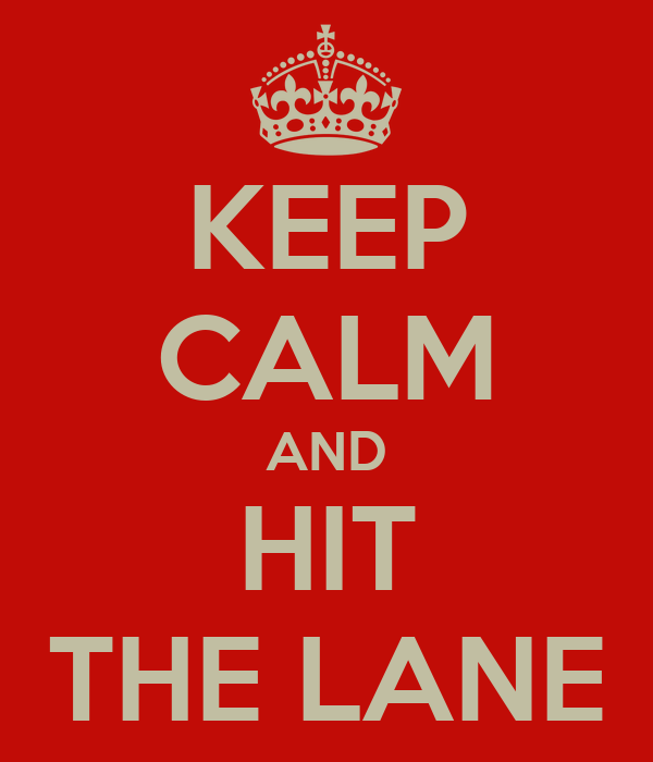 KEEP CALM AND HIT THE LANE