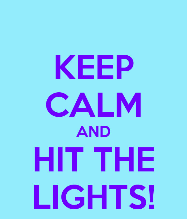 KEEP CALM AND HIT THE LIGHTS!