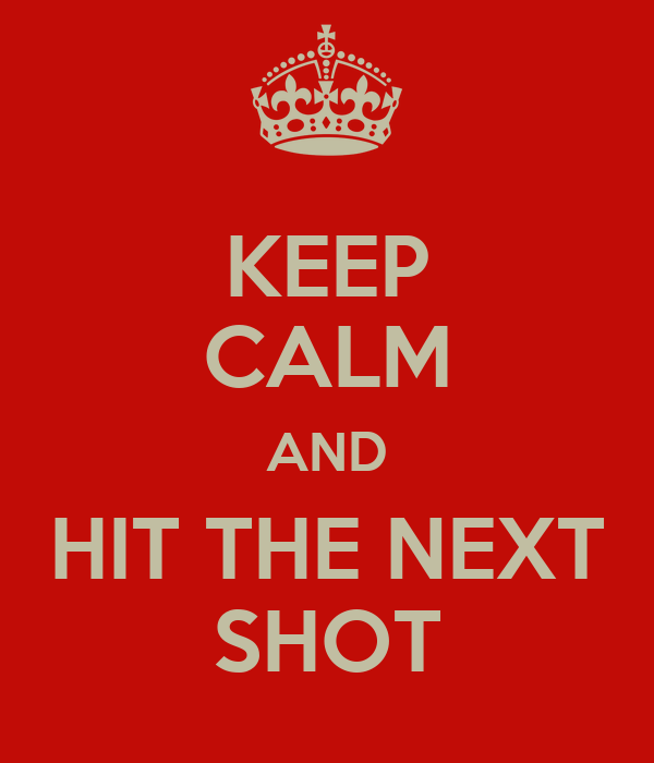 KEEP CALM AND HIT THE NEXT SHOT