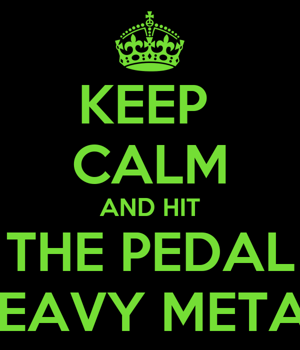 KEEP  CALM AND HIT THE PEDAL HEAVY METAL