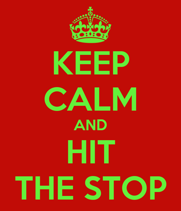 KEEP CALM AND HIT THE STOP