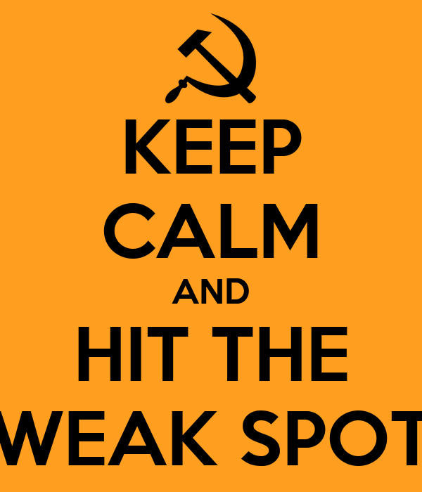 KEEP CALM AND HIT THE WEAK SPOT
