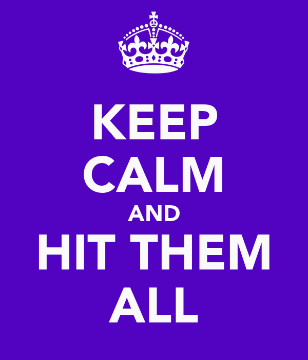 KEEP CALM AND HIT THEM ALL
