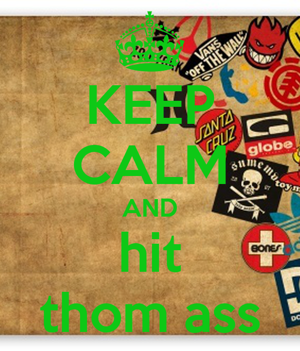 KEEP CALM AND hit thom ass