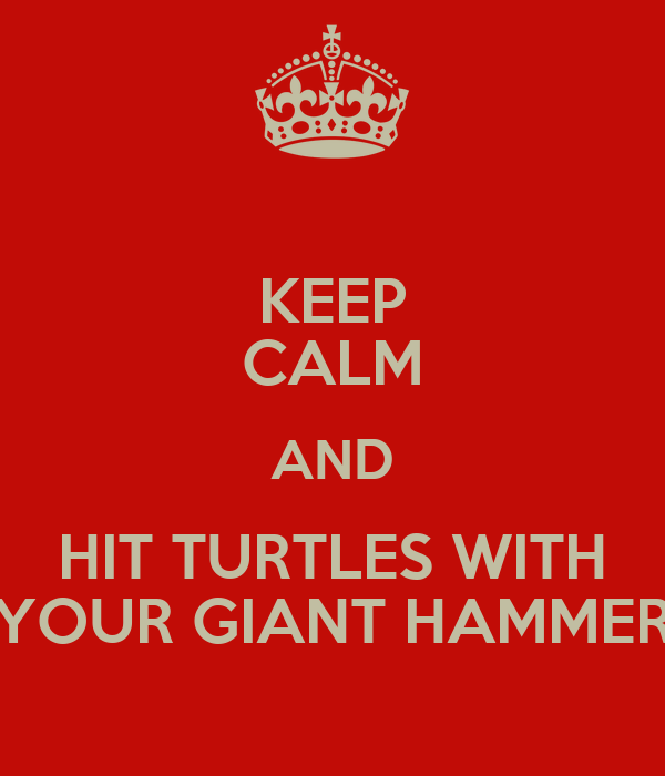 KEEP CALM AND HIT TURTLES WITH YOUR GIANT HAMMER
