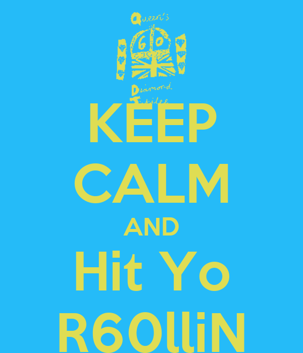 KEEP CALM AND Hit Yo R60lliN