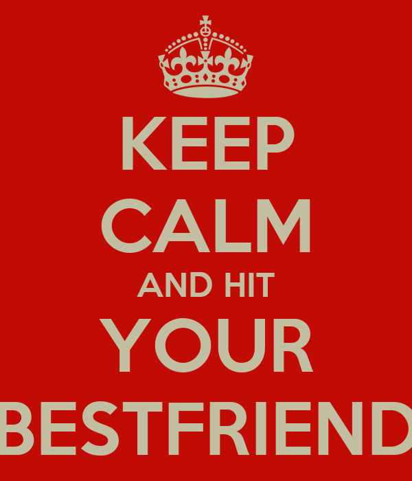 KEEP CALM AND HIT YOUR BESTFRIEND