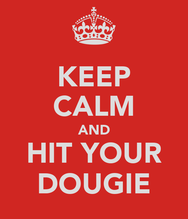 KEEP CALM AND HIT YOUR DOUGIE