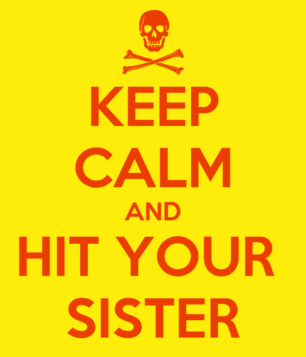 KEEP CALM AND HIT YOUR  SISTER