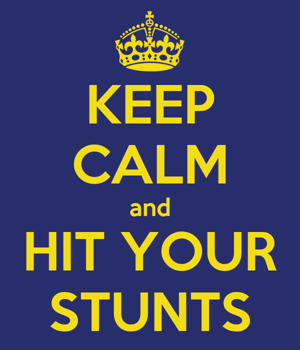 KEEP CALM and HIT YOUR STUNTS