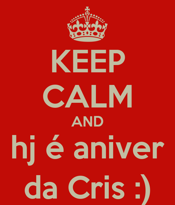 KEEP CALM AND hj é aniver da Cris :)