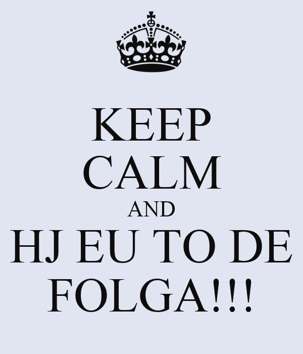 KEEP CALM AND HJ EU TO DE FOLGA!!!