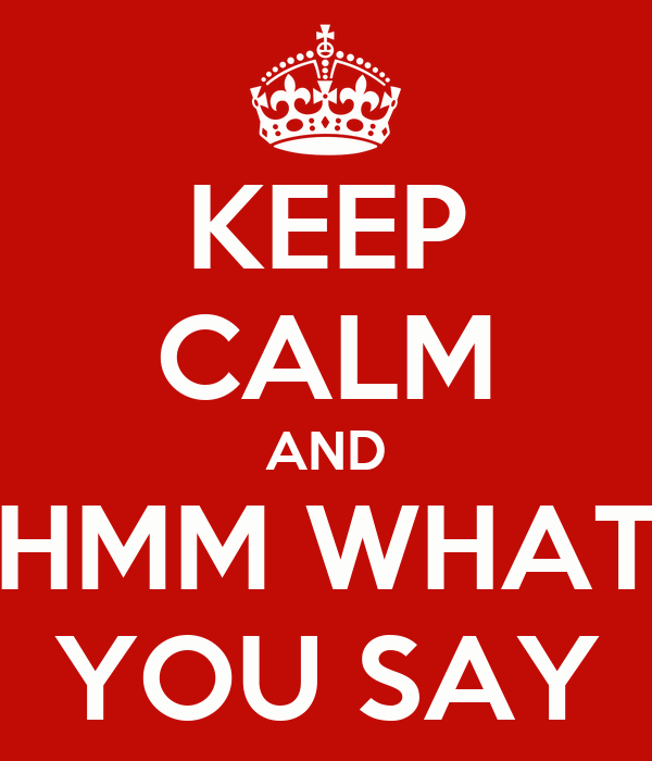 KEEP CALM AND HMM WHAT YOU SAY