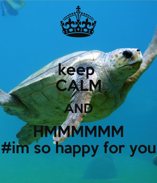 keep  CALM AND HMMMMMM #im so happy for you