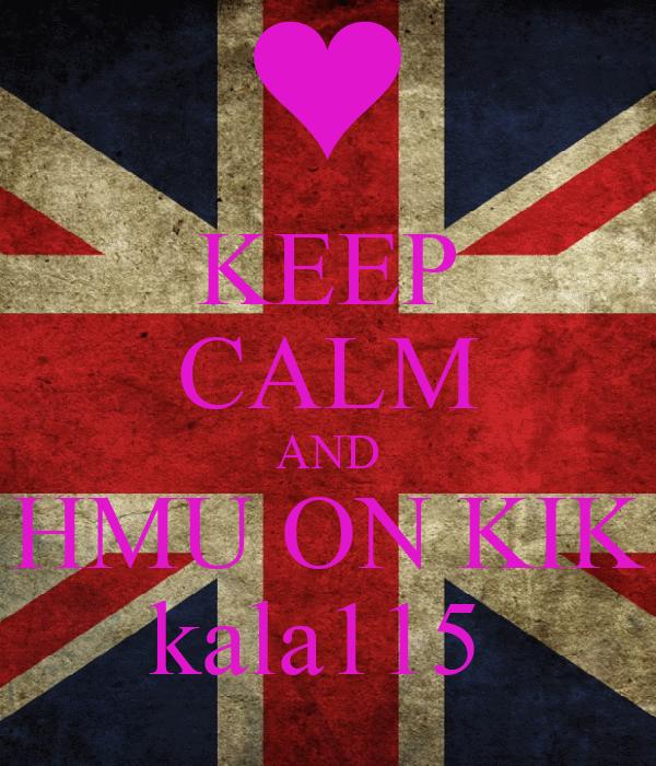 KEEP CALM AND HMU ON KIK kala115