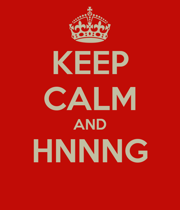 KEEP CALM AND HNNNG