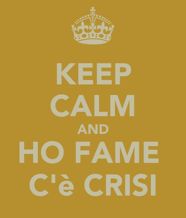 KEEP CALM AND HO FAME  C'è CRISI
