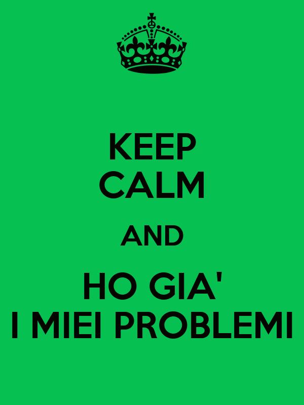 KEEP CALM AND HO GIA' I MIEI PROBLEMI