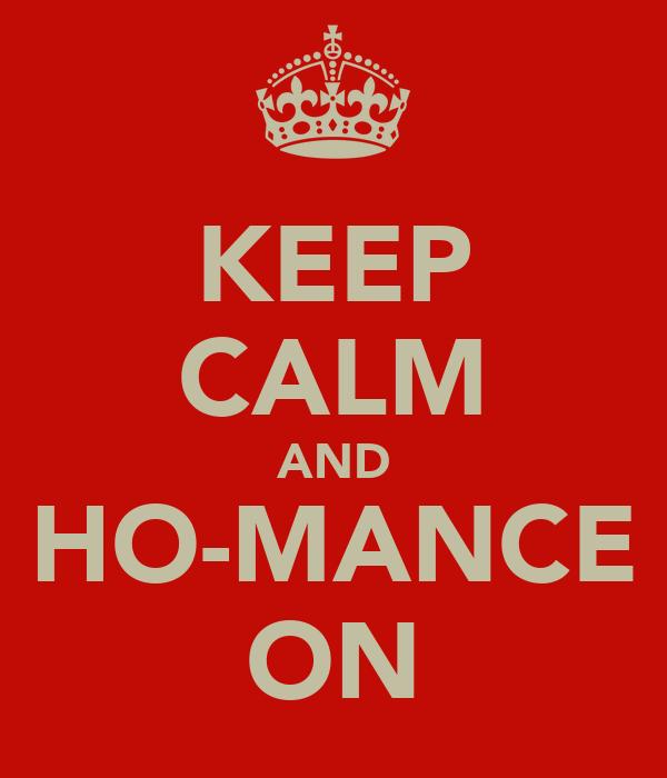 KEEP CALM AND HO-MANCE ON