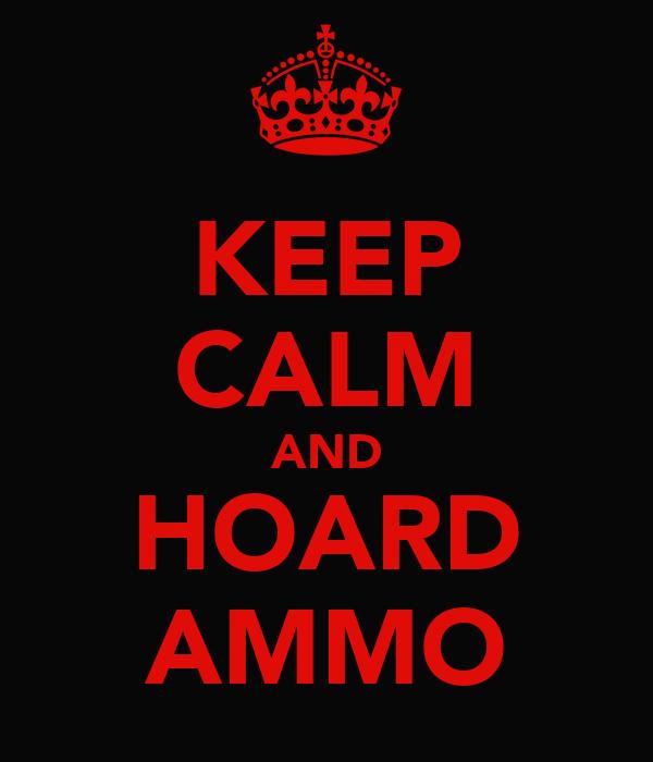 KEEP CALM AND HOARD AMMO