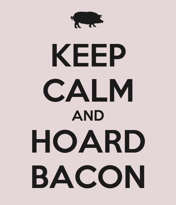 KEEP CALM AND HOARD BACON