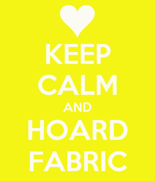 KEEP CALM AND HOARD FABRIC