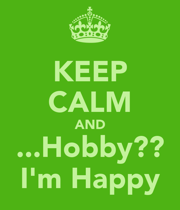 KEEP CALM AND ...Hobby?? I'm Happy