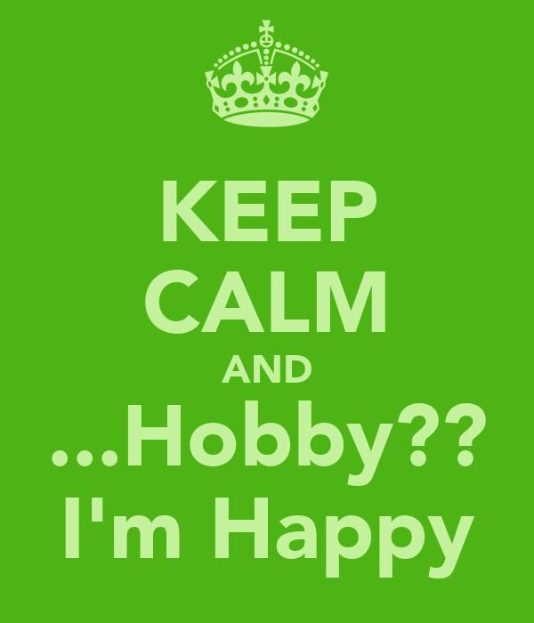 KEEP CALM AND ...Hobby?? I'm Happy