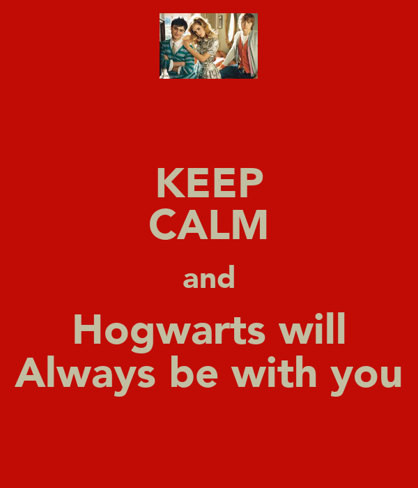 KEEP CALM and Hogwarts will Always be with you