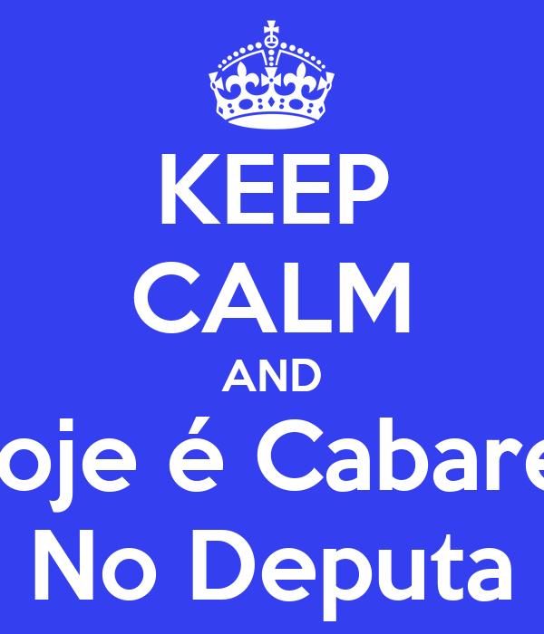 KEEP CALM AND Hoje é Cabaret No Deputa