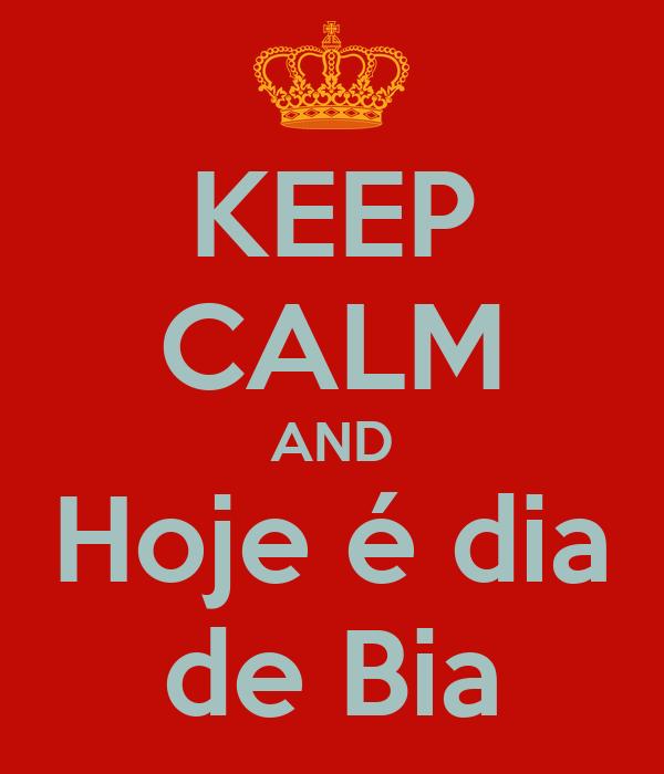 KEEP CALM AND Hoje é dia de Bia
