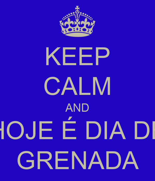 KEEP CALM AND HOJE É DIA DE GRENADA