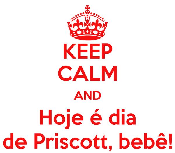 KEEP CALM AND Hoje é dia de Priscott, bebê!