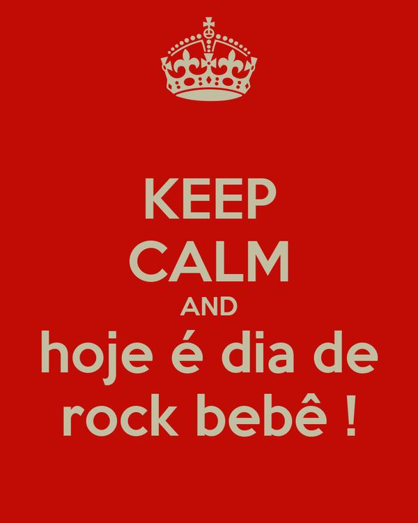 KEEP CALM AND hoje é dia de rock bebê !