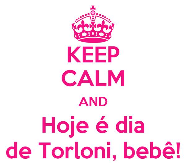 KEEP CALM AND Hoje é dia de Torloni, bebê!