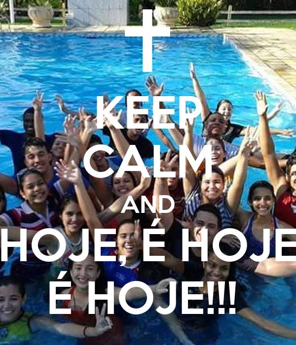 KEEP CALM AND HOJE, É HOJE É HOJE!!!