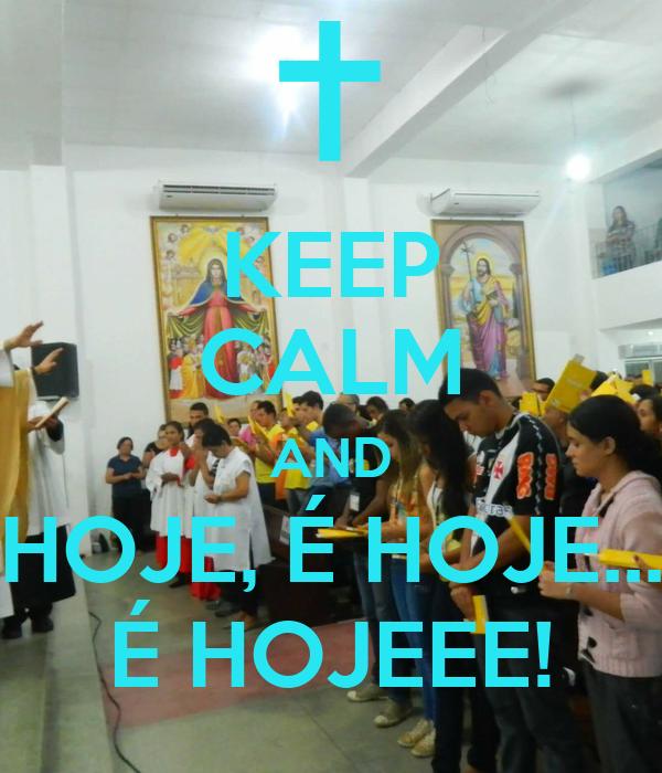 KEEP CALM AND HOJE, É HOJE... É HOJEEE!