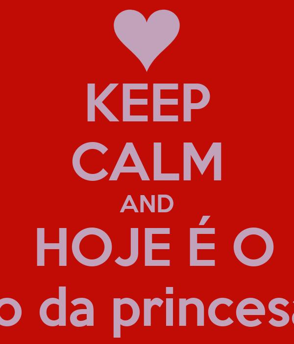 KEEP CALM AND  HOJE É O Aniversário da princesa Monique.
