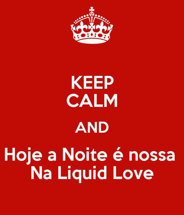 KEEP CALM AND Hoje a Noite é nossa  Na Liquid Love
