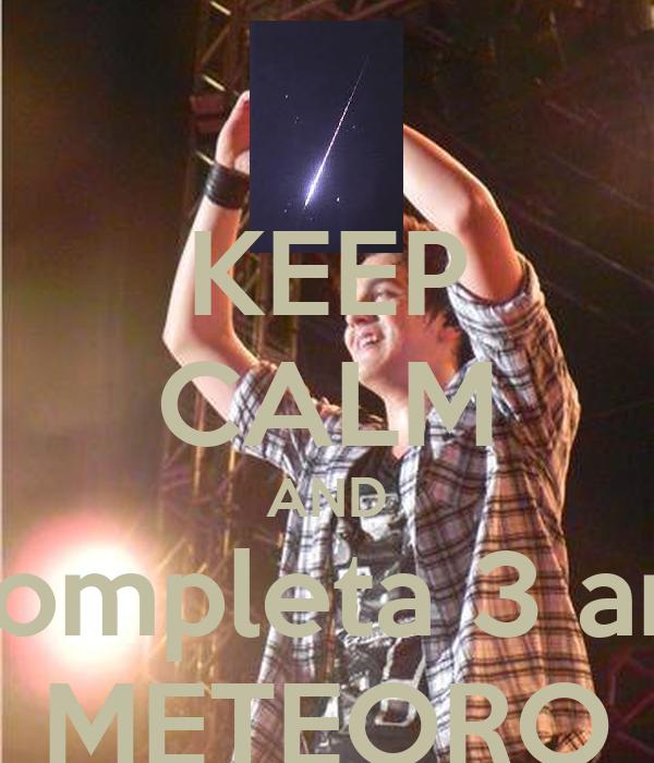 KEEP CALM AND hoje completa 3 anos de METEORO