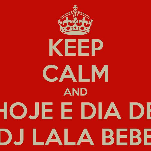 KEEP CALM AND HOJE E DIA DE DJ LALA BEBE