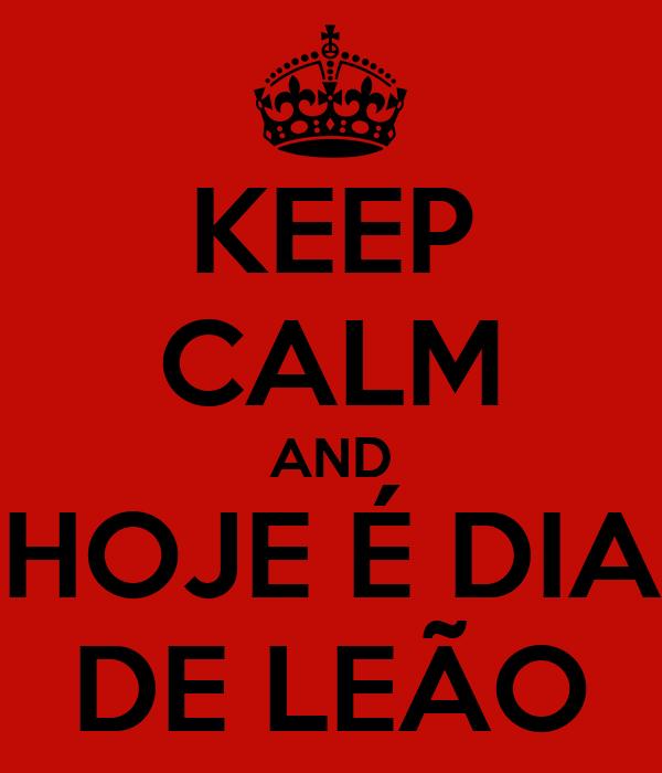 KEEP CALM AND HOJE É DIA DE LEÃO