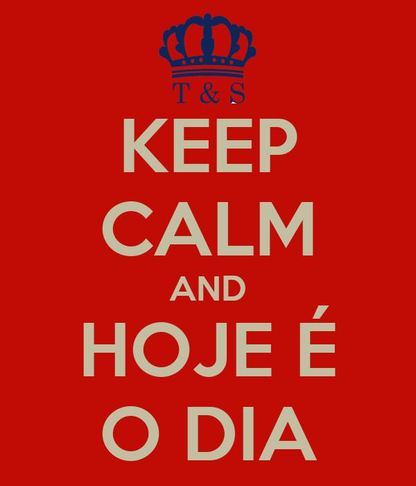 KEEP CALM AND HOJE É O DIA