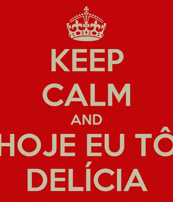 KEEP CALM AND HOJE EU TÔ DELÍCIA