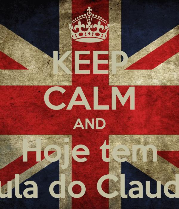 KEEP CALM AND Hoje tem Aula do Claudio